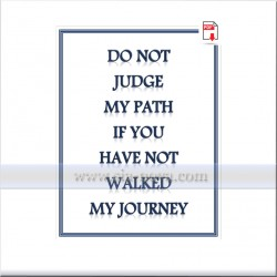 Do not judge my path if you have not walked my JOURNEY